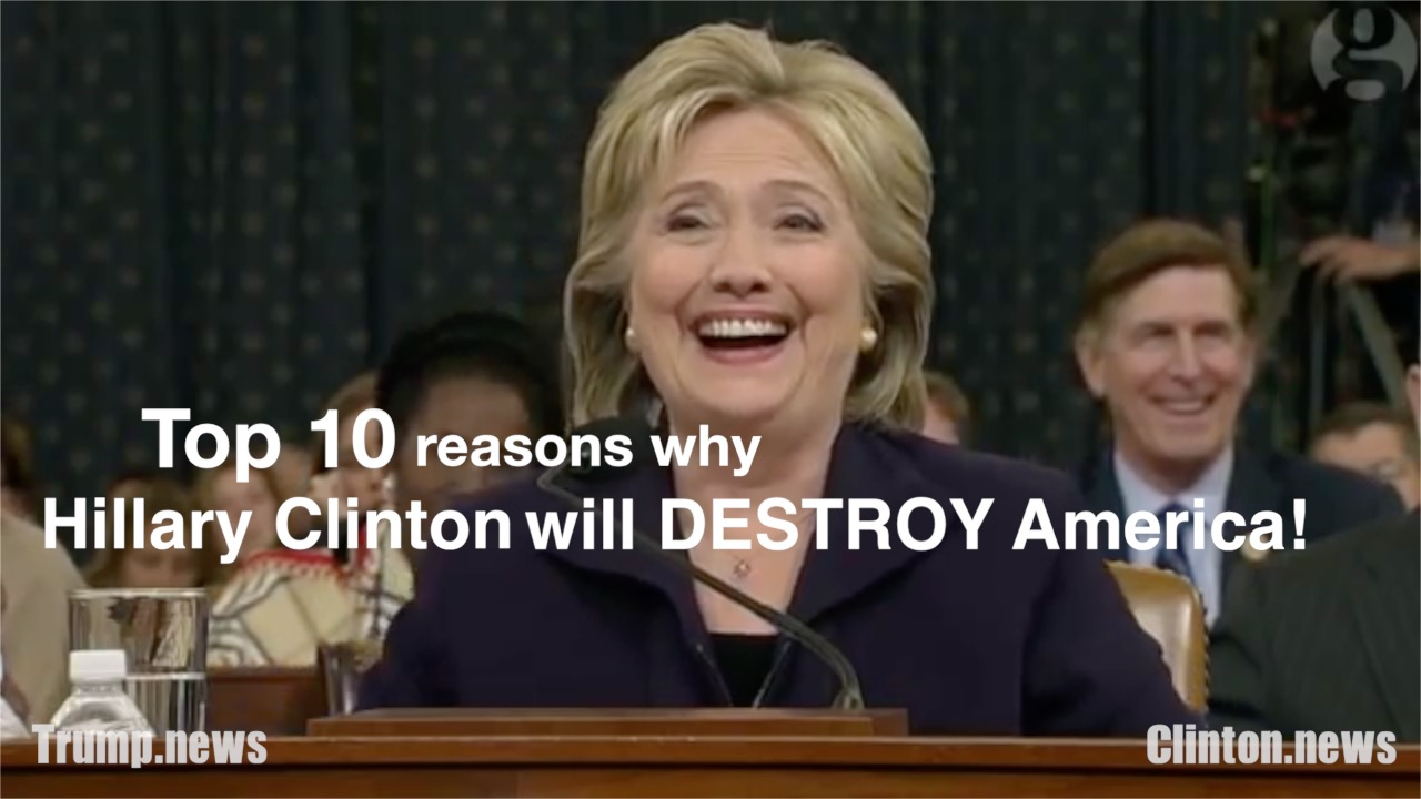 Top 10 reasons why Hillary Clinton will destroy America ...